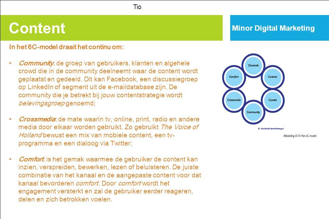 Content Tio Minor Digital Marketing In het 6C-model draait het continu om: Community: de groep van gebruikers, klanten en algehele crowd die in de community deelneemt waar de content wordt geplaatst en gedeeld.