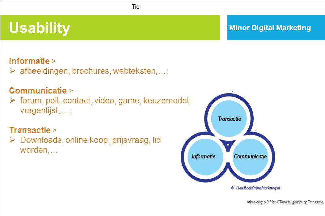 Usability Tio Minor Digital Marketing Informatie >  afbeeldingen, brochures, webteksten,…; Communicatie >  forum, poll, contact, video, game, keuzemodel, vragenlijst,…; Transactie >  Downloads, online koop, prijsvraag, lid worden,…
