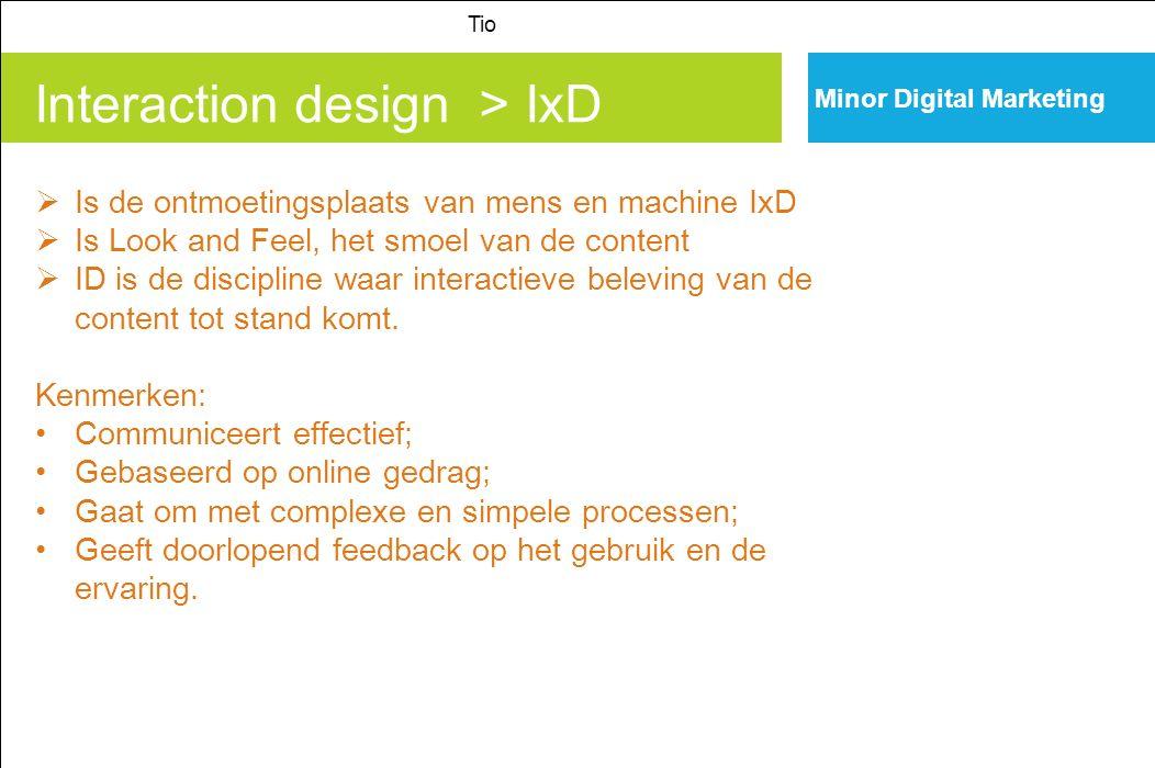 Interaction design > IxD Tio Minor Digital Marketing  Is de ontmoetingsplaats van mens en machine IxD  Is Look and Feel, het smoel van de content  ID is de discipline waar interactieve beleving van de content tot stand komt.