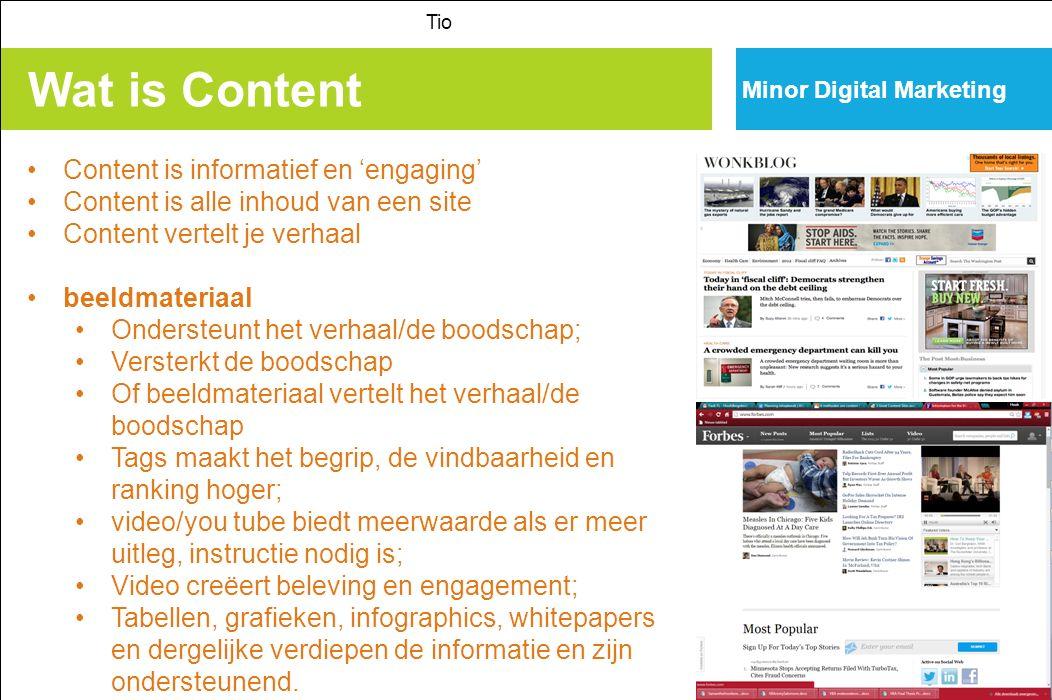 Wat is Content Tio Content is informatief en 'engaging' Content is alle inhoud van een site Content vertelt je verhaal beeldmateriaal Ondersteunt het verhaal/de boodschap; Versterkt de boodschap Of beeldmateriaal vertelt het verhaal/de boodschap Tags maakt het begrip, de vindbaarheid en ranking hoger; video/you tube biedt meerwaarde als er meer uitleg, instructie nodig is; Video creëert beleving en engagement; Tabellen, grafieken, infographics, whitepapers en dergelijke verdiepen de informatie en zijn ondersteunend.