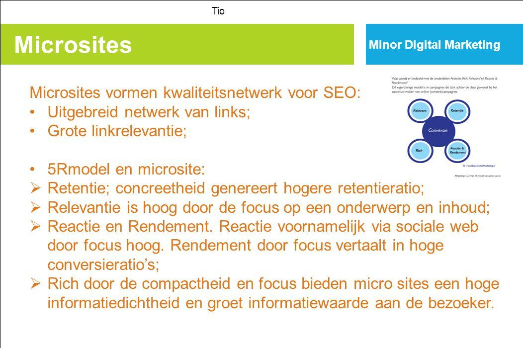 Microsites Tio Minor Digital Marketing Microsites vormen kwaliteitsnetwerk voor SEO: Uitgebreid netwerk van links; Grote linkrelevantie; 5Rmodel en microsite:  Retentie; concreetheid genereert hogere retentieratio;  Relevantie is hoog door de focus op een onderwerp en inhoud;  Reactie en Rendement.