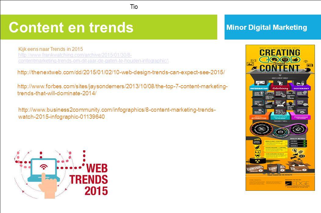 Content en trends Tio Minor Digital Marketing Kijk eens naar Trends in 2015 http://www.frankwatching.com/archive/2015/01/30/8- contentmarketing-trends-om-dit-jaar-de-gaten-te-houden-infographic/\ http://www.frankwatching.com/archive/2015/01/30/8- contentmarketing-trends-om-dit-jaar-de-gaten-te-houden-infographic/\ http://thenextweb.com/dd/2015/01/02/10-web-design-trends-can-expect-see-2015/ http://www.forbes.com/sites/jaysondemers/2013/10/08/the-top-7-content-marketing- trends-that-will-dominate-2014/ http://www.business2community.com/infographics/8-content-marketing-trends- watch-2015-infographic-01139640