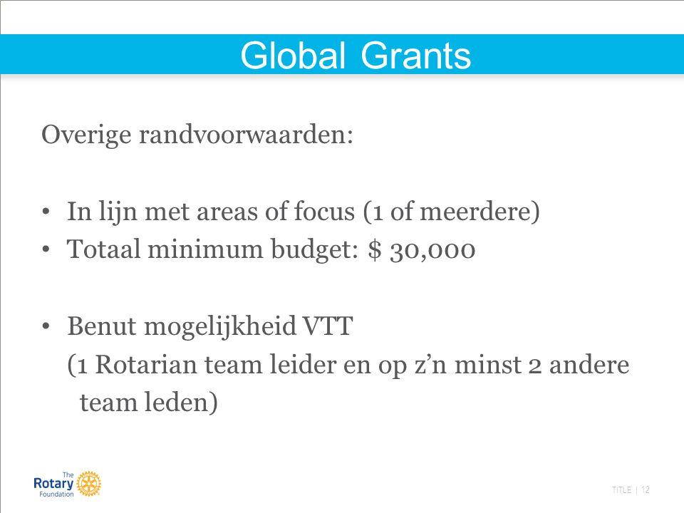 TITLE | 12 Global Grants Overige randvoorwaarden: In lijn met areas of focus (1 of meerdere) Totaal minimum budget: $ 30,000 Benut mogelijkheid VTT (1 Rotarian team leider en op z'n minst 2 andere team leden)