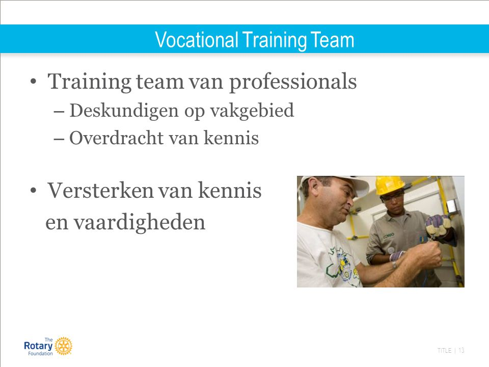 TITLE | 13 Vocational Training Team Training team van professionals – Deskundigen op vakgebied – Overdracht van kennis Versterken van kennis en vaardigheden