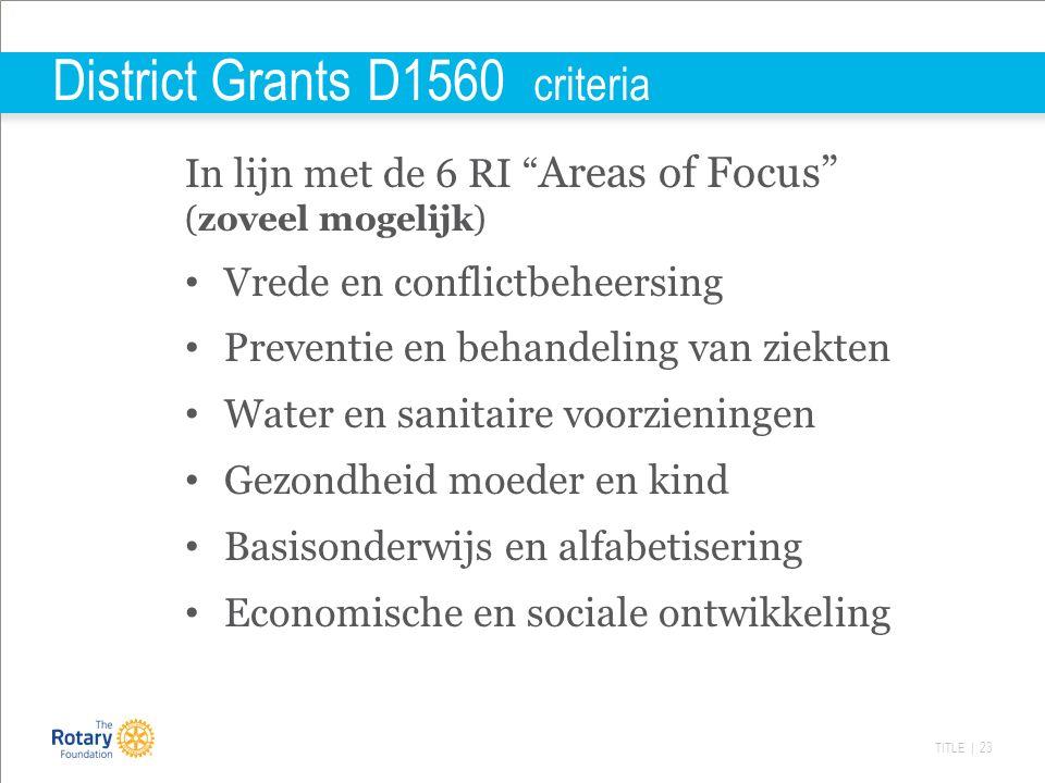 TITLE | 23 District Grants D1560 criteria In lijn met de 6 RI Areas of Focus (zoveel mogelijk) Vrede en conflictbeheersing Preventie en behandeling van ziekten Water en sanitaire voorzieningen Gezondheid moeder en kind Basisonderwijs en alfabetisering Economische en sociale ontwikkeling
