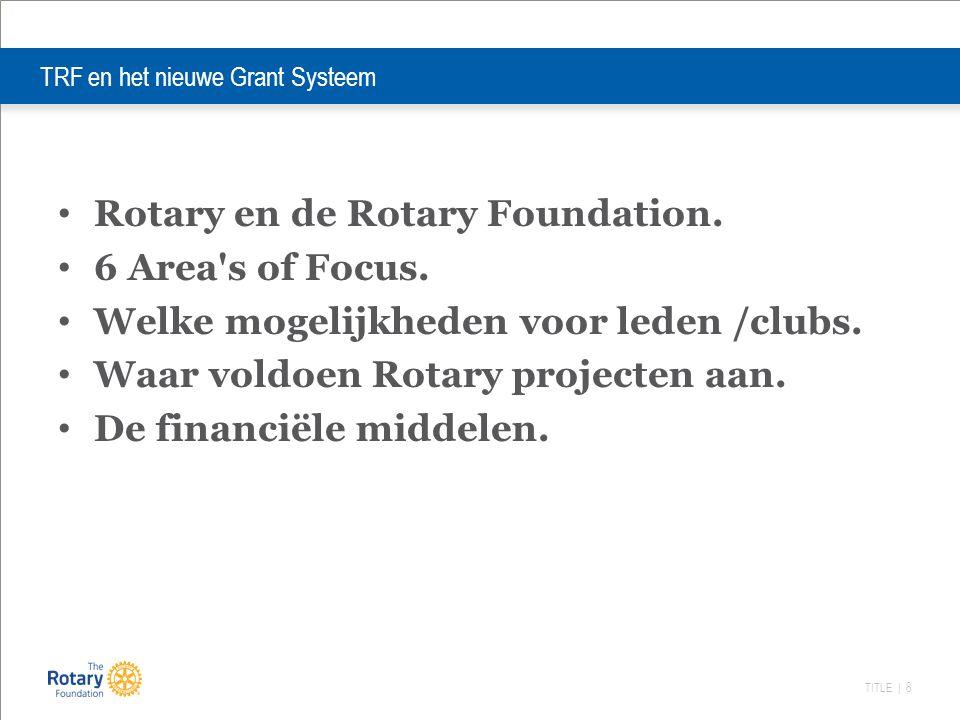 TITLE | 8 TRF en het nieuwe Grant Systeem Rotary en de Rotary Foundation. 6 Area's of Focus. Welke mogelijkheden voor leden /clubs. Waar voldoen Rotar