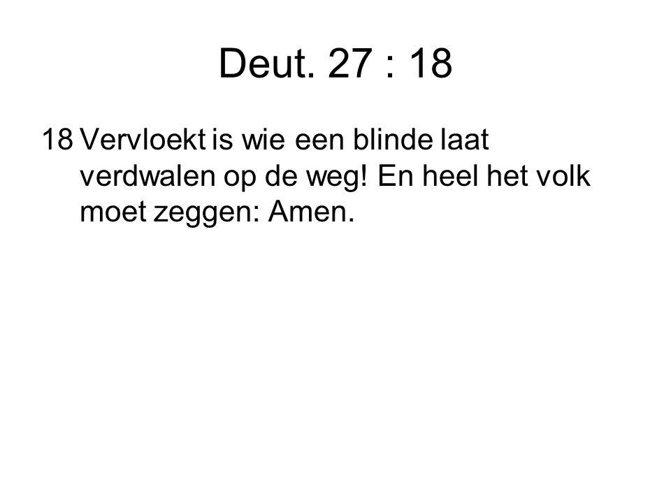 Deut. 27 : 18 18Vervloekt is wie een blinde laat verdwalen op de weg.