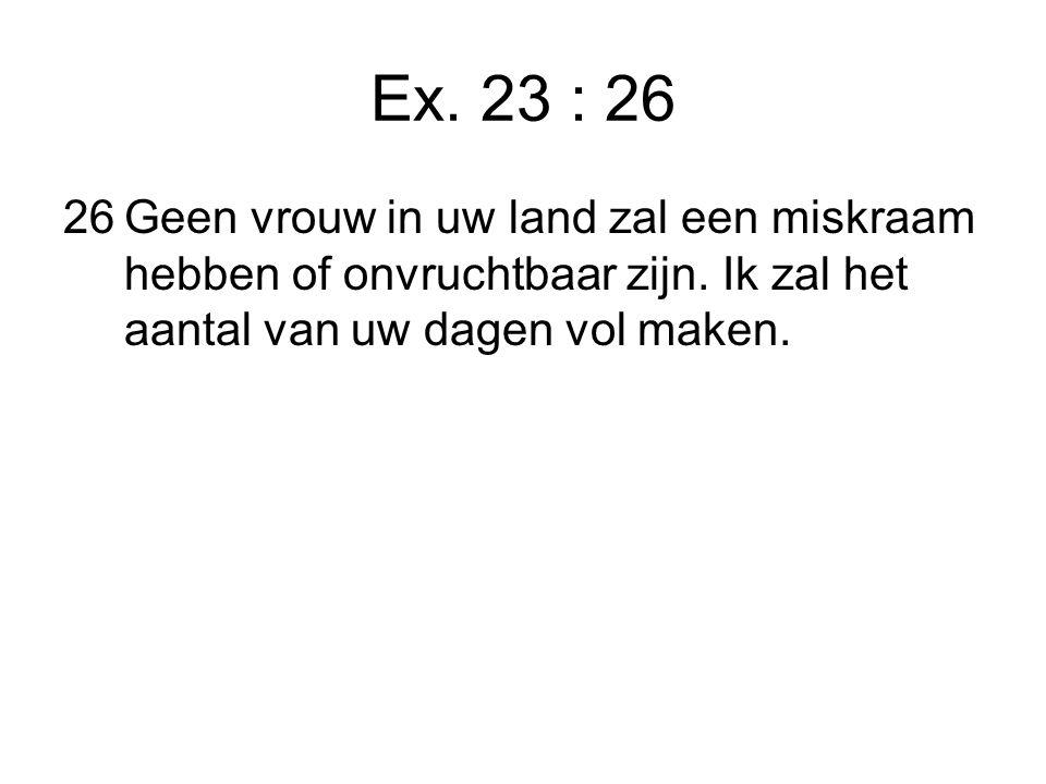 Ex. 23 : 26 26Geen vrouw in uw land zal een miskraam hebben of onvruchtbaar zijn.