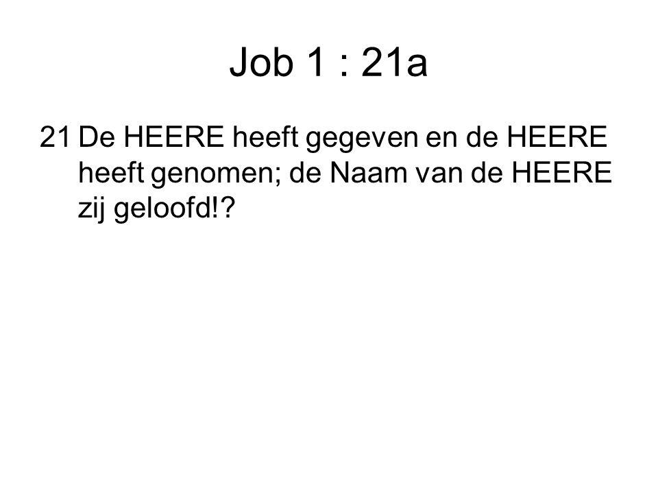 Job 1 : 21a 21De HEERE heeft gegeven en de HEERE heeft genomen; de Naam van de HEERE zij geloofd!