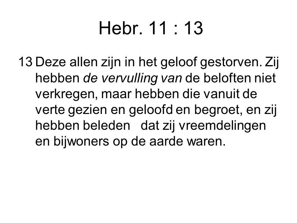 Hebr. 11 : 13 13Deze allen zijn in het geloof gestorven.