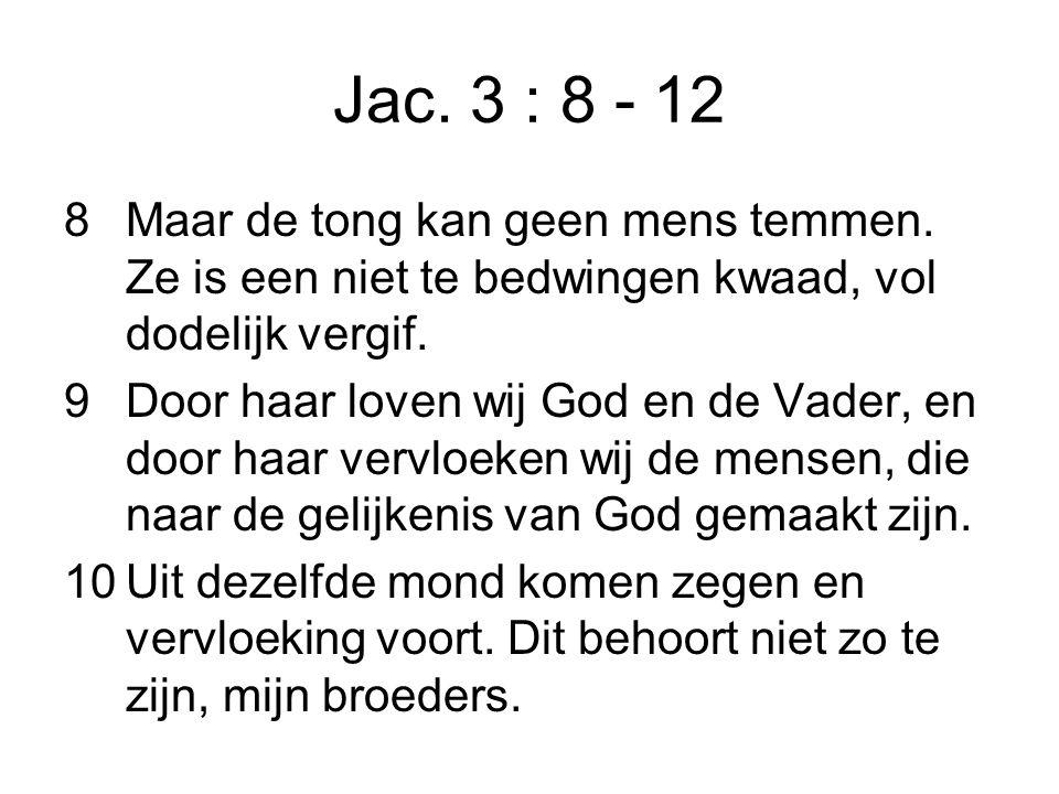 Jac. 3 : 8 - 12 8Maar de tong kan geen mens temmen.