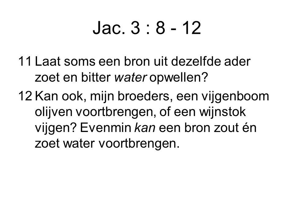 Jac. 3 : 8 - 12 11Laat soms een bron uit dezelfde ader zoet en bitter water opwellen.