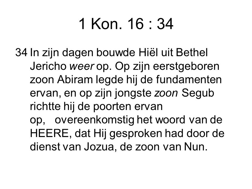 1 Kon. 16 : 34 34In zijn dagen bouwde Hiël uit Bethel Jericho weer op.