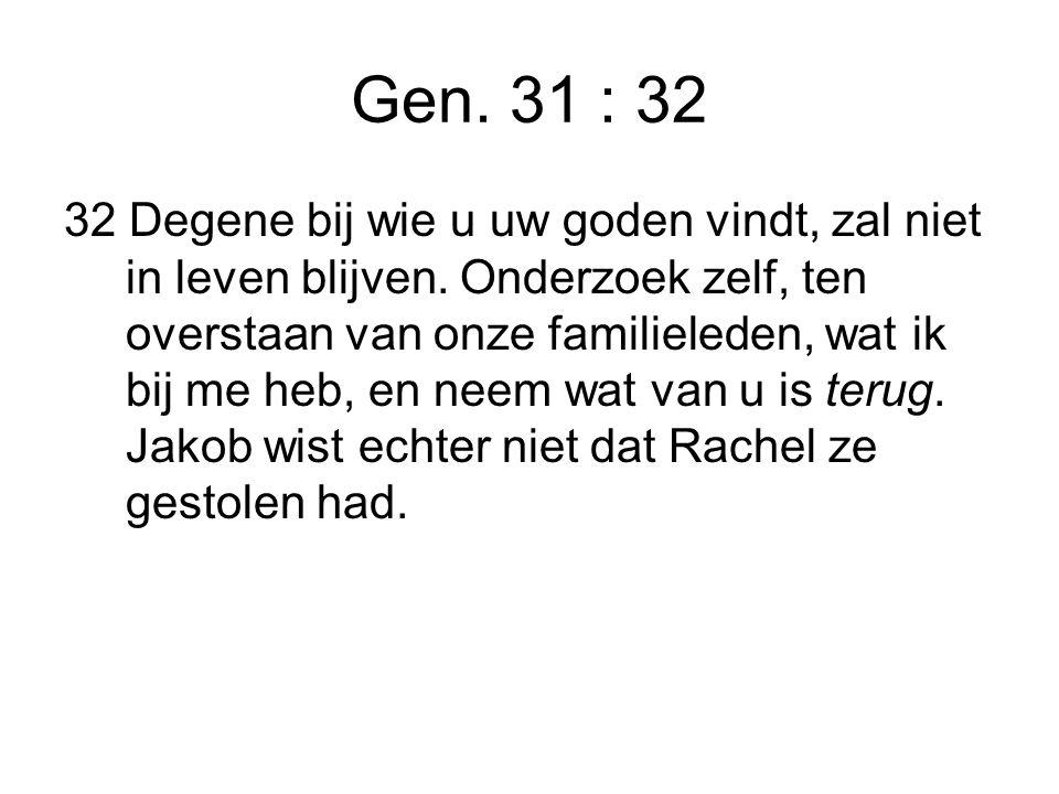 Gen. 31 : 32 32 Degene bij wie u uw goden vindt, zal niet in leven blijven.