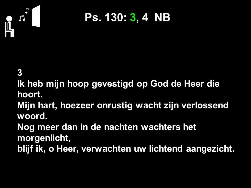 Ps. 130: 3, 4 NB 3 Ik heb mijn hoop gevestigd op God de Heer die hoort.