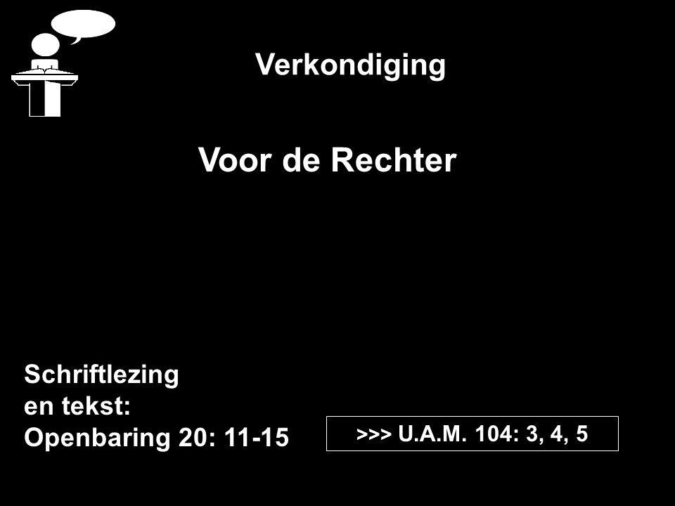 Verkondiging Schriftlezing en tekst: Openbaring 20: 11-15 >>> U.A.M. 104: 3, 4, 5 Voor de Rechter