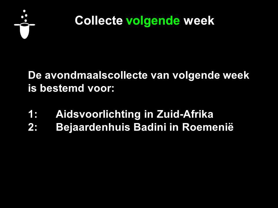 Collecte volgende week De avondmaalscollecte van volgende week is bestemd voor: 1:Aidsvoorlichting in Zuid-Afrika 2:Bejaardenhuis Badini in Roemenië