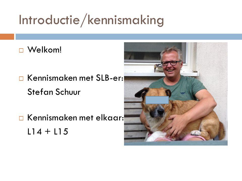 Introductie/kennismaking  Welkom!  Kennismaken met SLB-er: Stefan Schuur  Kennismaken met elkaar: L14 + L15