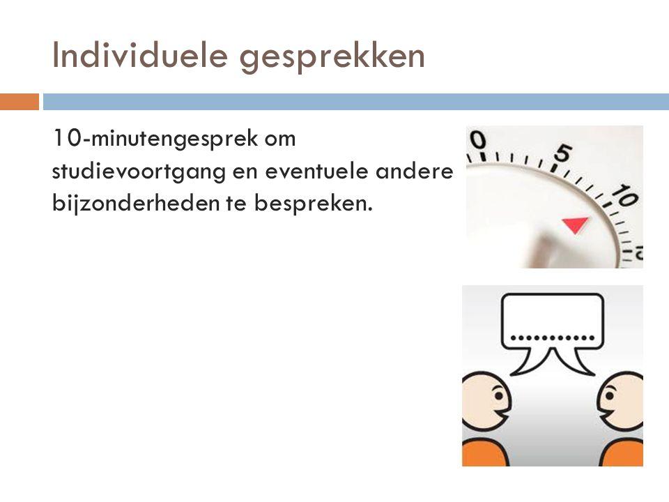 Individuele gesprekken 10-minutengesprek om studievoortgang en eventuele andere bijzonderheden te bespreken.