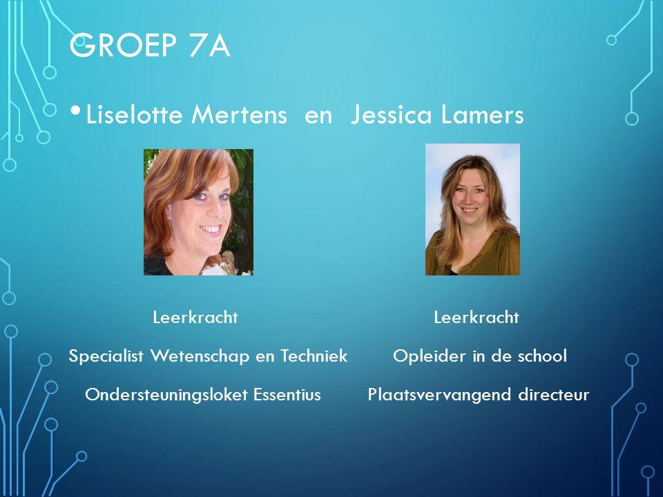 GROEP 7A Liselotte Mertens en Jessica Lamers Leerkracht Leerkracht Specialist Wetenschap en Techniek Opleider in de school Ondersteuningsloket Essenti