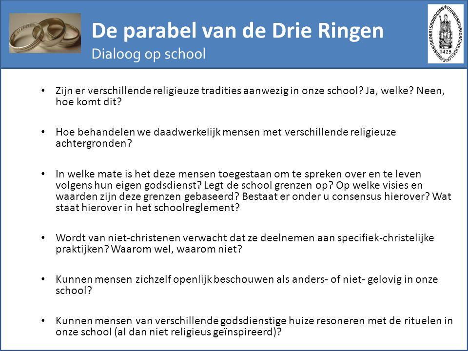 De parabel van de Drie Ringen Dialoog op school Zijn er verschillende religieuze tradities aanwezig in onze school? Ja, welke? Neen, hoe komt dit? Hoe