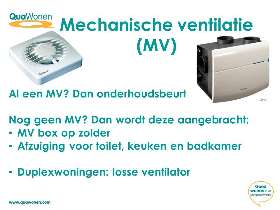 Mechanische ventilatie (MV) Al een MV? Dan onderhoudsbeurt Nog geen MV? Dan wordt deze aangebracht: MV box op zolder Afzuiging voor toilet, keuken en