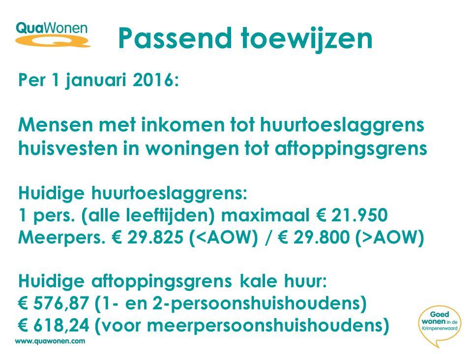Passend toewijzen Per 1 januari 2016: Mensen met inkomen tot huurtoeslaggrens huisvesten in woningen tot aftoppingsgrens Huidige huurtoeslaggrens: 1 p