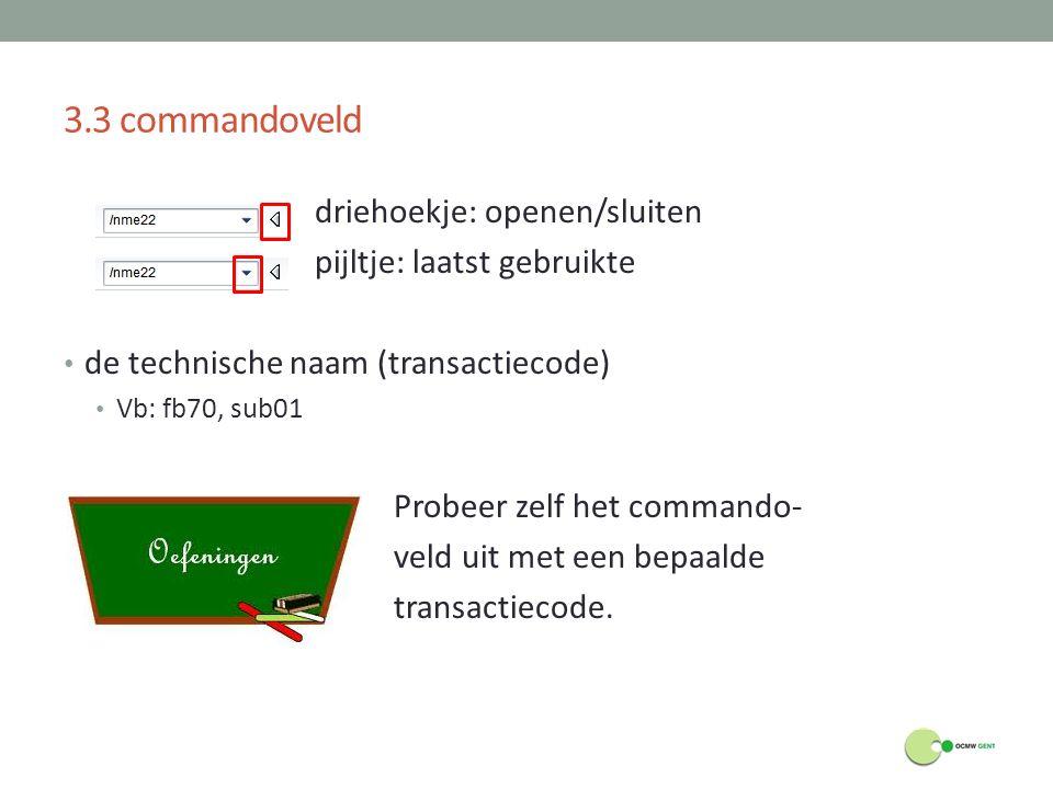 3.3 commandoveld driehoekje: openen/sluiten pijltje: laatst gebruikte de technische naam (transactiecode) Vb: fb70, sub01 Probeer zelf het commando- v