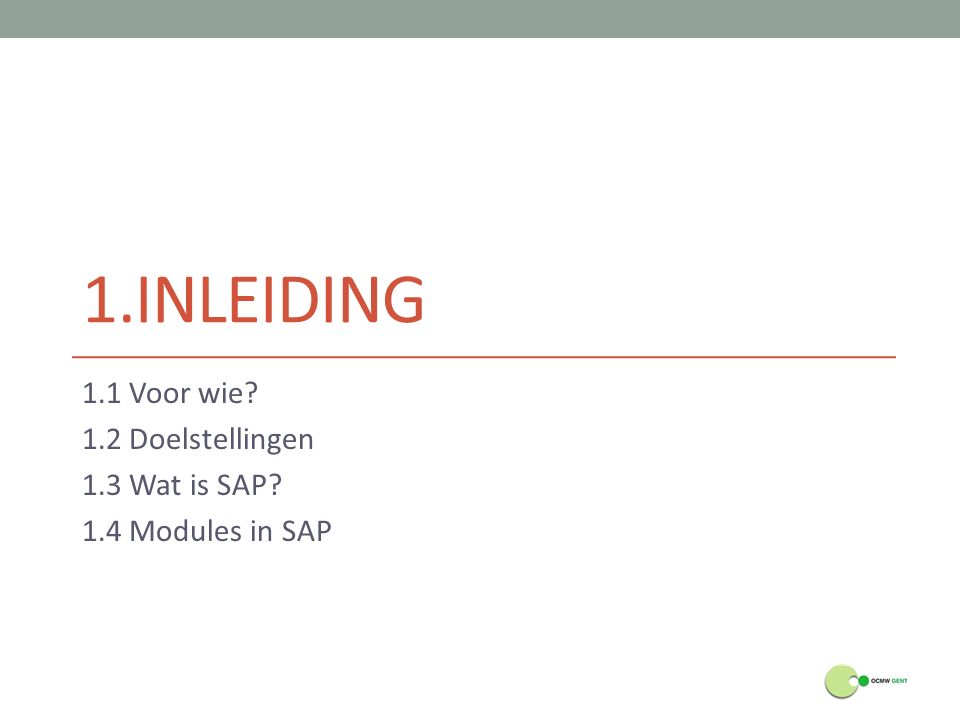 1.INLEIDING 1.1 Voor wie? 1.2 Doelstellingen 1.3 Wat is SAP? 1.4 Modules in SAP