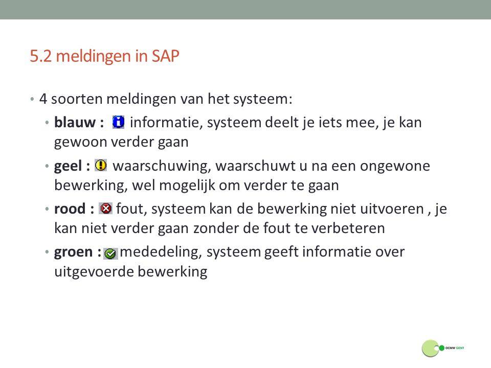 5.2 meldingen in SAP 4 soorten meldingen van het systeem: blauw : informatie, systeem deelt je iets mee, je kan gewoon verder gaan geel : waarschuwing