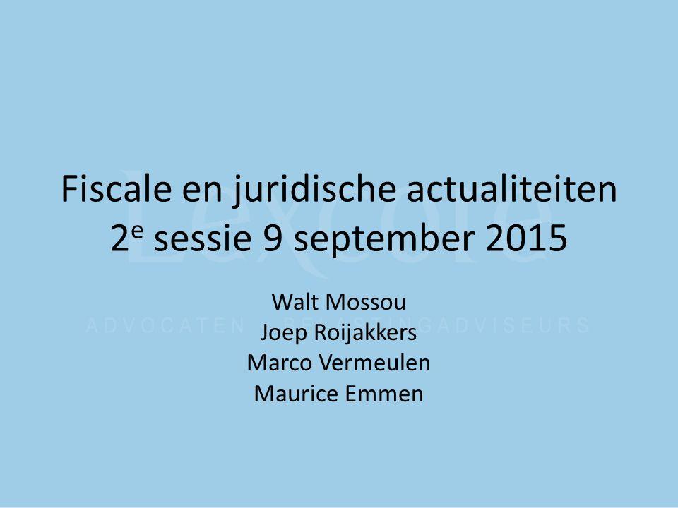Fiscale en juridische actualiteiten 2 e sessie 9 september 2015 Walt Mossou Joep Roijakkers Marco Vermeulen Maurice Emmen