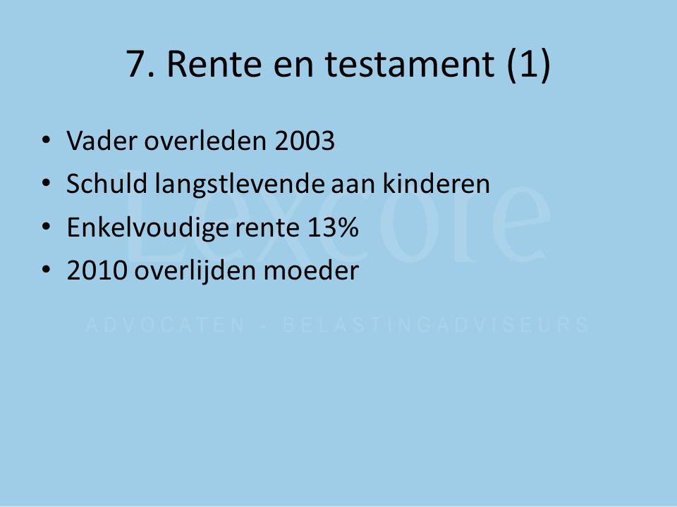 7. Rente en testament (1) Vader overleden 2003 Schuld langstlevende aan kinderen Enkelvoudige rente 13% 2010 overlijden moeder