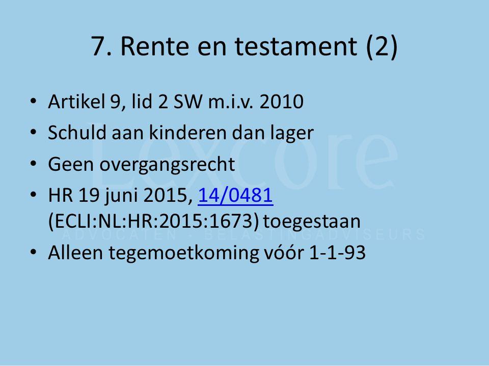 7. Rente en testament (2) Artikel 9, lid 2 SW m.i.v. 2010 Schuld aan kinderen dan lager Geen overgangsrecht HR 19 juni 2015, 14/0481 (ECLI:NL:HR:2015: