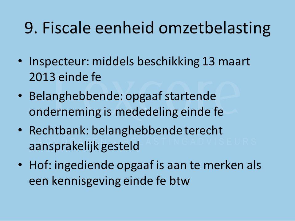 9. Fiscale eenheid omzetbelasting Inspecteur: middels beschikking 13 maart 2013 einde fe Belanghebbende: opgaaf startende onderneming is mededeling ei
