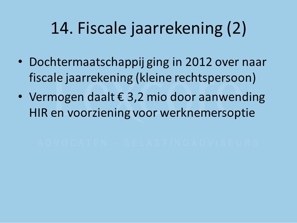 14. Fiscale jaarrekening (2) Dochtermaatschappij ging in 2012 over naar fiscale jaarrekening (kleine rechtspersoon) Vermogen daalt € 3,2 mio door aanw
