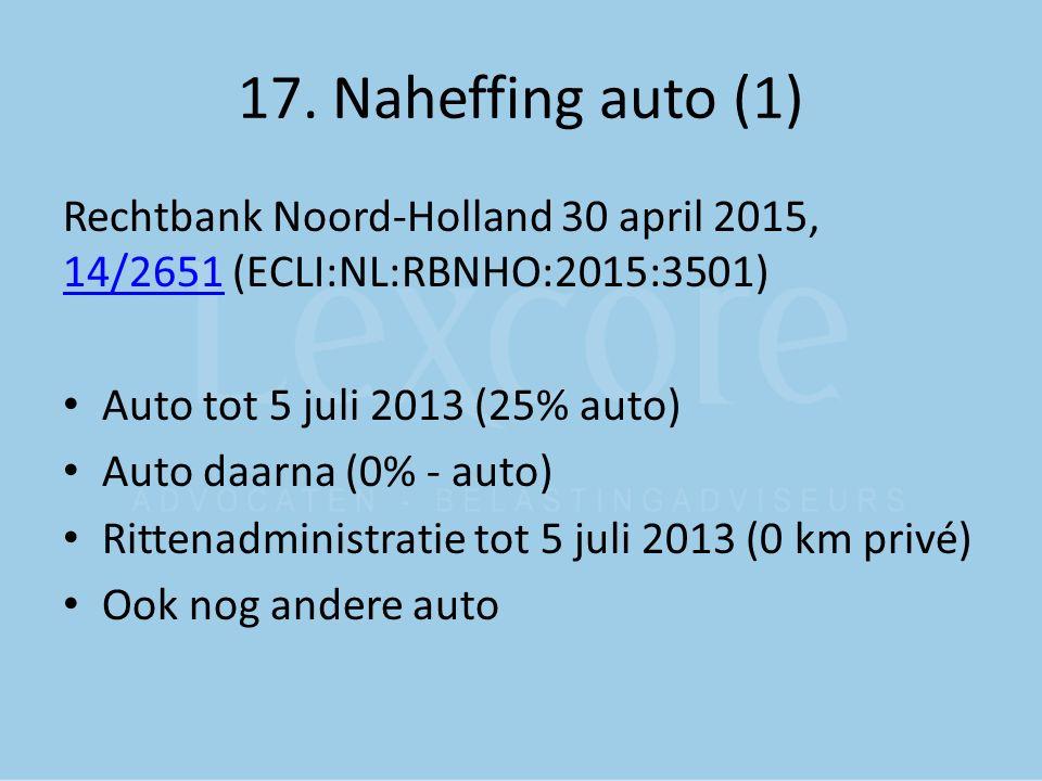 17. Naheffing auto (1) Rechtbank Noord-Holland 30 april 2015, 14/2651 (ECLI:NL:RBNHO:2015:3501) 14/2651 Auto tot 5 juli 2013 (25% auto) Auto daarna (0