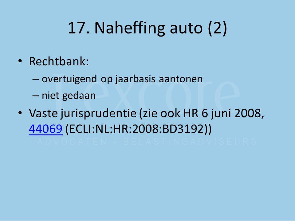 17. Naheffing auto (2) Rechtbank: – overtuigend op jaarbasis aantonen – niet gedaan Vaste jurisprudentie (zie ook HR 6 juni 2008, 44069 (ECLI:NL:HR:20
