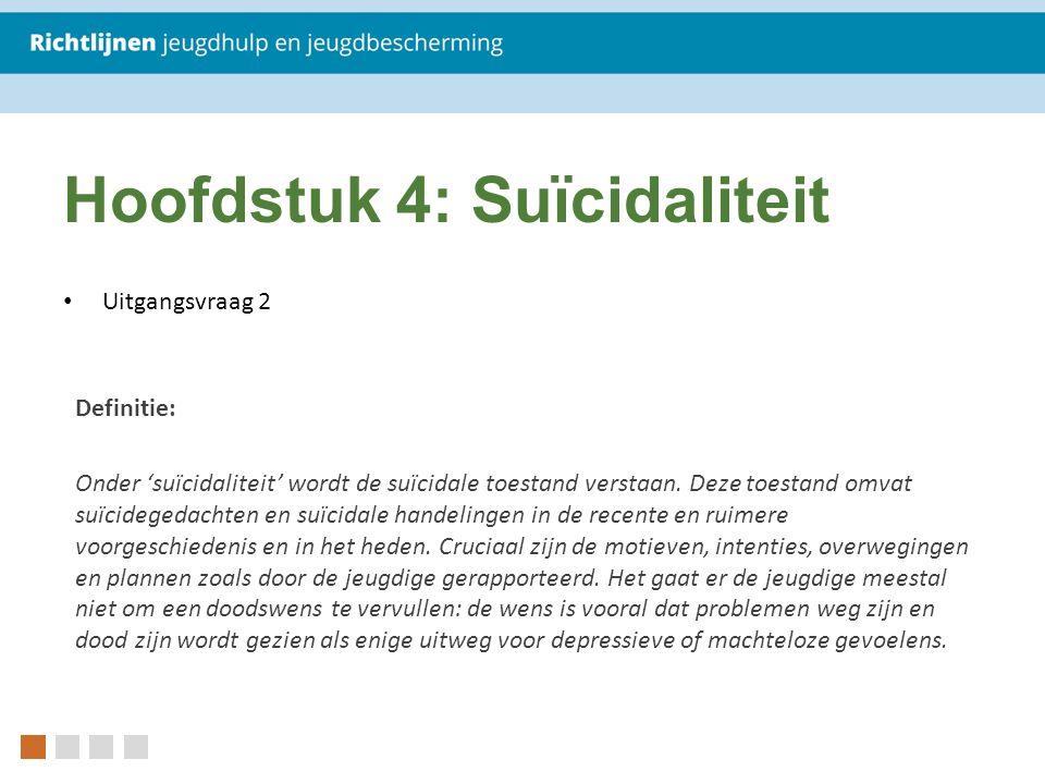 Hoofdstuk 4: Suïcidaliteit Uitgangsvraag 2 Definitie: Onder 'suïcidaliteit' wordt de suïcidale toestand verstaan. Deze toestand omvat suïcidegedachten