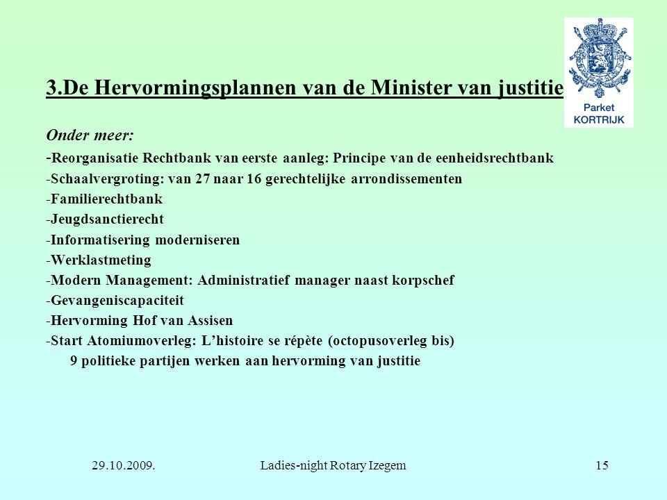 29.10.2009.Ladies-night Rotary Izegem15 3.De Hervormingsplannen van de Minister van justitie Onder meer: - Reorganisatie Rechtbank van eerste aanleg: