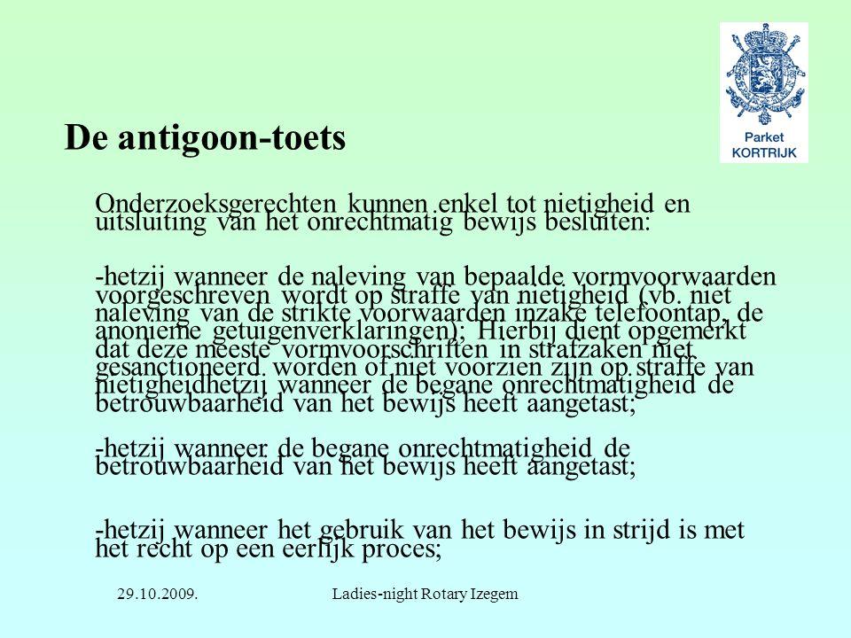 29.10.2009.Ladies-night Rotary Izegem De antigoon-toets Onderzoeksgerechten kunnen enkel tot nietigheid en uitsluiting van het onrechtmatig bewijs bes