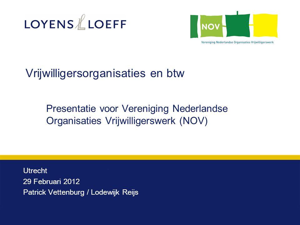 Vrijwilligersorganisaties en btw Utrecht 29 Februari 2012 Patrick Vettenburg / Lodewijk Reijs Presentatie voor Vereniging Nederlandse Organisaties Vrijwilligerswerk (NOV)