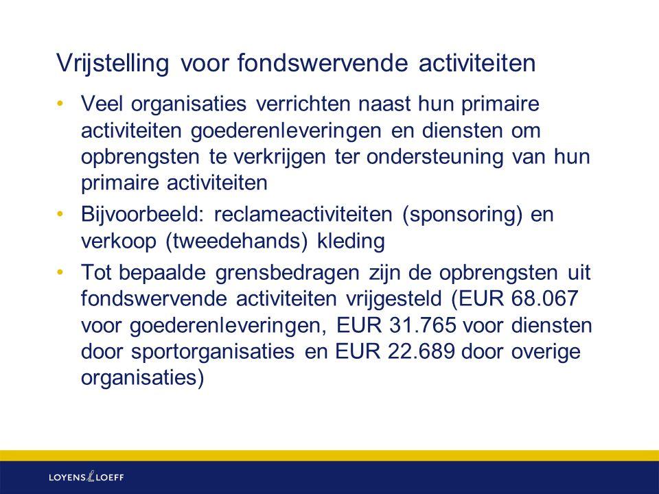 Vrijstelling voor fondswervende activiteiten Veel organisaties verrichten naast hun primaire activiteiten goederenleveringen en diensten om opbrengsten te verkrijgen ter ondersteuning van hun primaire activiteiten Bijvoorbeeld: reclameactiviteiten (sponsoring) en verkoop (tweedehands) kleding Tot bepaalde grensbedragen zijn de opbrengsten uit fondswervende activiteiten vrijgesteld (EUR 68.067 voor goederenleveringen, EUR 31.765 voor diensten door sportorganisaties en EUR 22.689 door overige organisaties)