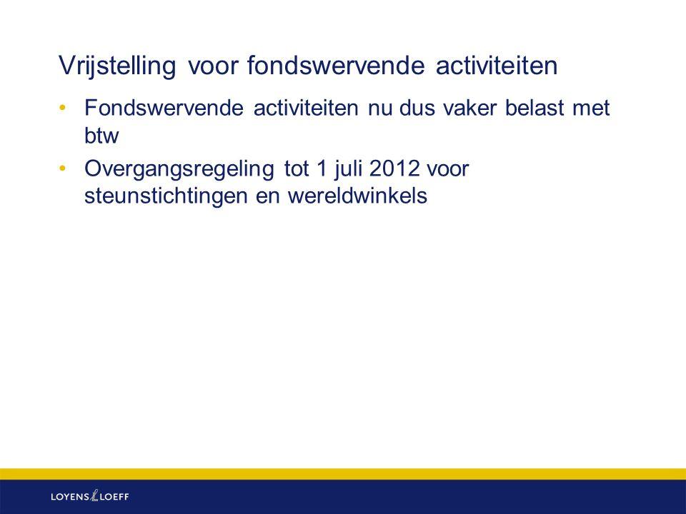 Vrijstelling voor fondswervende activiteiten Fondswervende activiteiten nu dus vaker belast met btw Overgangsregeling tot 1 juli 2012 voor steunstichtingen en wereldwinkels