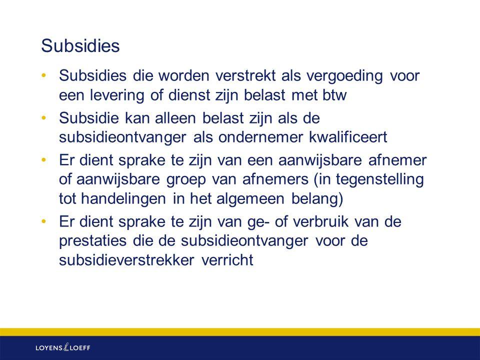 Subsidies Subsidies die worden verstrekt als vergoeding voor een levering of dienst zijn belast met btw Subsidie kan alleen belast zijn als de subsidieontvanger als ondernemer kwalificeert Er dient sprake te zijn van een aanwijsbare afnemer of aanwijsbare groep van afnemers (in tegenstelling tot handelingen in het algemeen belang) Er dient sprake te zijn van ge- of verbruik van de prestaties die de subsidieontvanger voor de subsidieverstrekker verricht