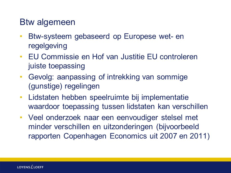 Btw algemeen Btw-systeem gebaseerd op Europese wet- en regelgeving EU Commissie en Hof van Justitie EU controleren juiste toepassing Gevolg: aanpassing of intrekking van sommige (gunstige) regelingen Lidstaten hebben speelruimte bij implementatie waardoor toepassing tussen lidstaten kan verschillen Veel onderzoek naar een eenvoudiger stelsel met minder verschillen en uitzonderingen (bijvoorbeeld rapporten Copenhagen Economics uit 2007 en 2011)