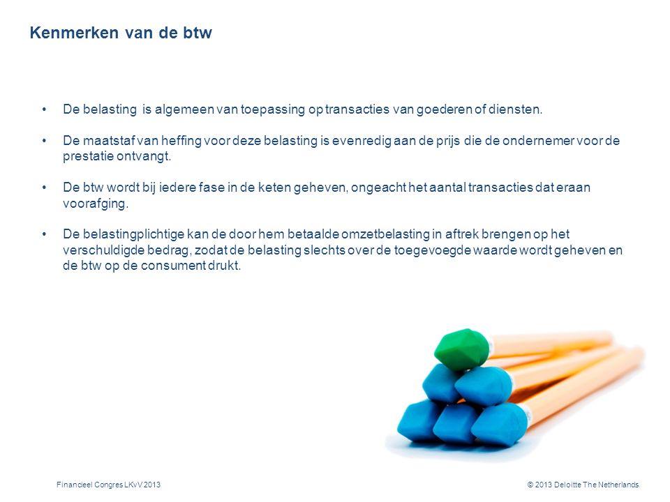 © 2013 Deloitte The Netherlands Kenmerken van de btw De belasting is algemeen van toepassing op transacties van goederen of diensten.