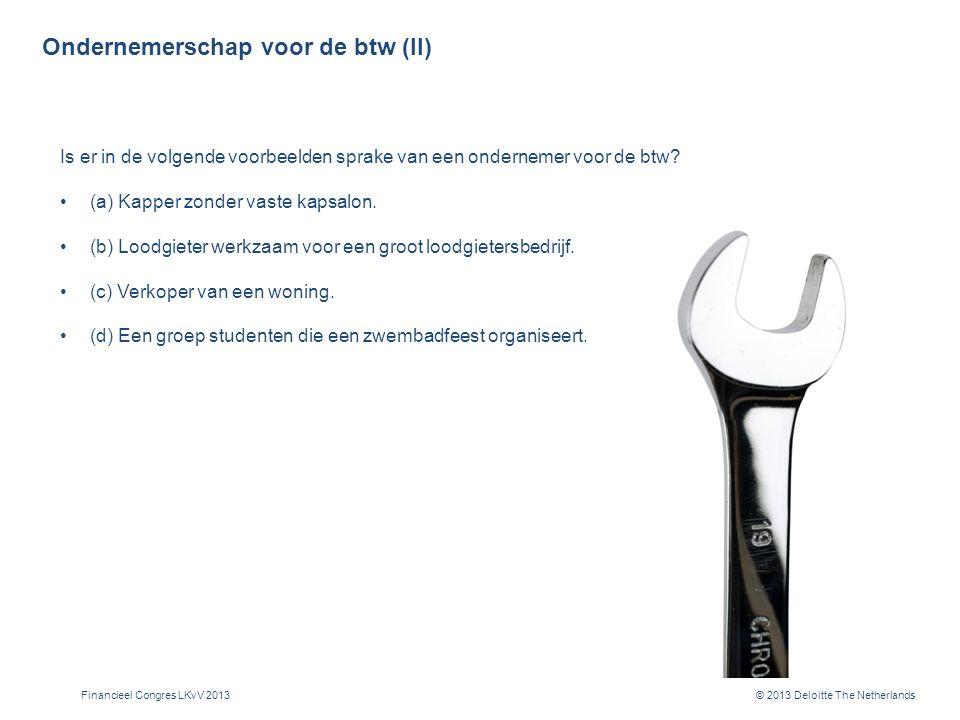 © 2013 Deloitte The Netherlands Ondernemerschap voor de btw (II) Is er in de volgende voorbeelden sprake van een ondernemer voor de btw.