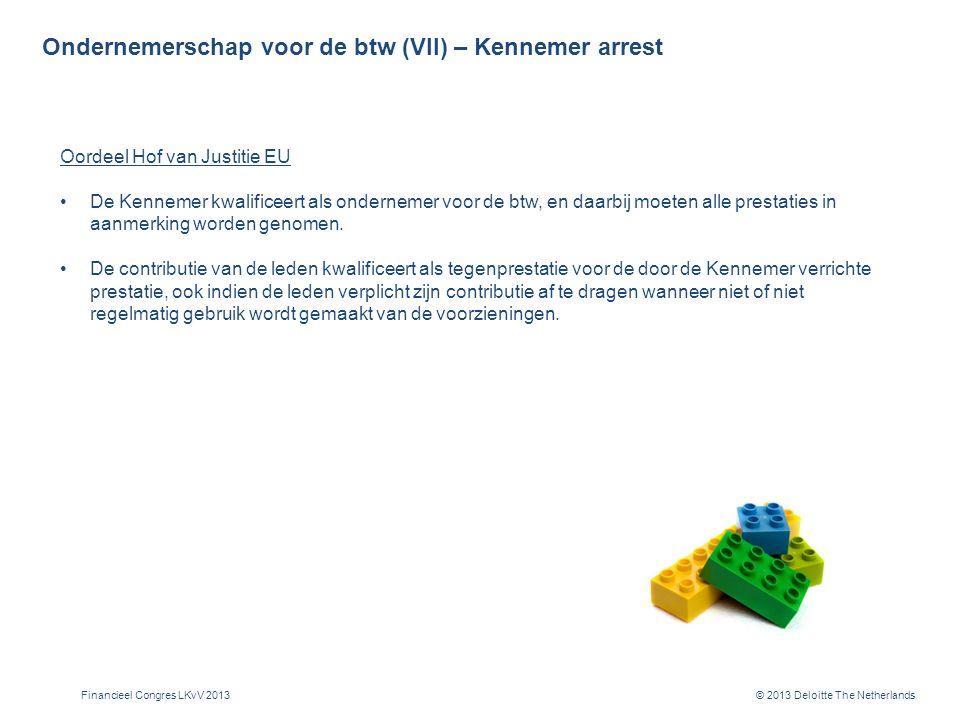 © 2013 Deloitte The Netherlands Ondernemerschap voor de btw (VII) – Kennemer arrest Oordeel Hof van Justitie EU De Kennemer kwalificeert als ondernemer voor de btw, en daarbij moeten alle prestaties in aanmerking worden genomen.
