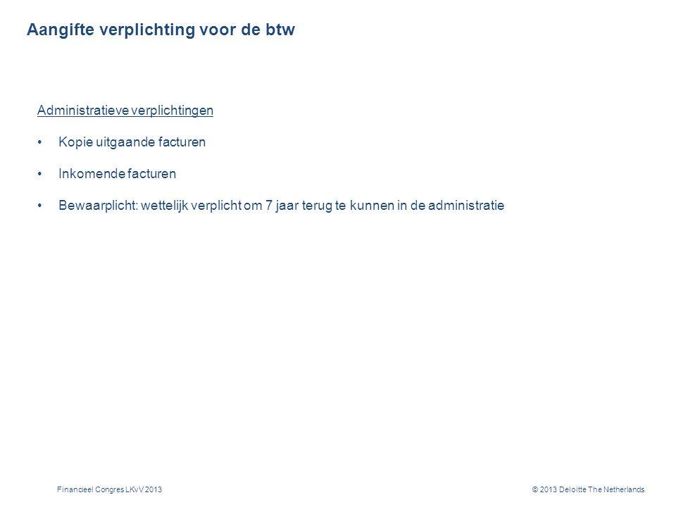 © 2013 Deloitte The Netherlands Aangifte verplichting voor de btw Administratieve verplichtingen Kopie uitgaande facturen Inkomende facturen Bewaarplicht: wettelijk verplicht om 7 jaar terug te kunnen in de administratie Financieel Congres LKvV 2013