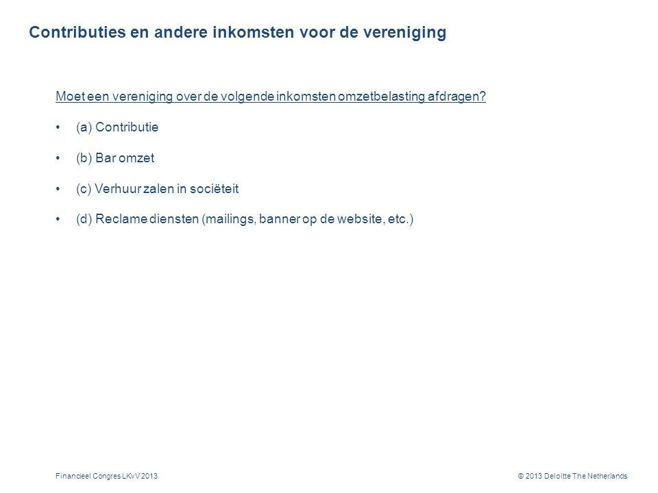 © 2013 Deloitte The Netherlands Contributies en andere inkomsten voor de vereniging Moet een vereniging over de volgende inkomsten omzetbelasting afdragen.